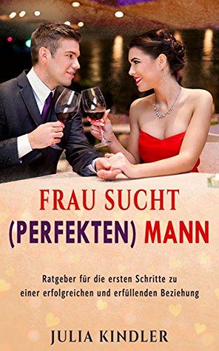 Frau sucht (perfekten) Mann: Ratgeber für die ersten Schritte zu ...