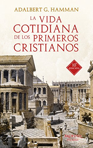 La vida cotidiana de los primeros cristianos. Un apasionante viaje por nuestras raíces (Arcaduz nº 37) por Adalbert G. Hamman