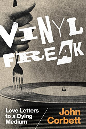 Vinyl Freak: Love Letters to a Dying Medium (English Edition) de [Corbett, John]