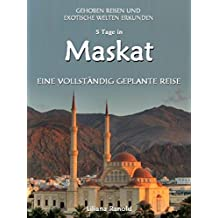 Oman Reiseführer 2017: Maskat – eine vollständig geplante Reise: (Oman Reiseführer, Oman, Maskat, Golfstaaten, Vereinigte Arabische Emirate, Reisen Wüste, ... Reiseführer VAE, Städtereisen, Oman Reisen)