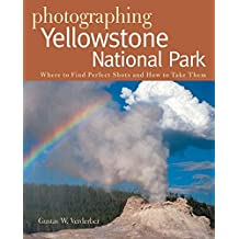 Photographing Yellowstone National Park – Where to Find Perfect Shots and How to Take Them