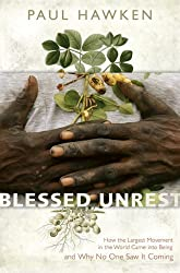 Blessed Unrest: How the Largest Movement in the World Came into Being and Why No One Saw It Coming By Paul Hawken