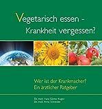 Vegetarisch essen - Krankheit vergessen?: Wer ist der Krankmacher? Ärztlicher Ratgeber