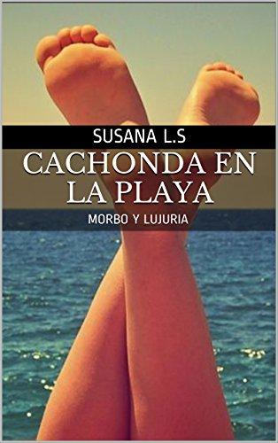 CACHONDA EN LA PLAYA: MORBO Y LUJURIA por SUSANA L.S
