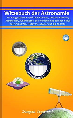 Witzebuch der Astronomie: - Ein intergalaktischer Spaß über Planeten, Teleskop-Fanatiker, Astronauten, Außerirdische, den Weltraum und darüber hinaus für ... (Witzebücher von Deayoh Issolstich 4)