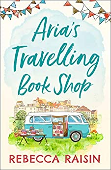 Aria's Travelling Book Shop: An utterly uplifting, laugh out loud romantic comedy! by [Raisin, Rebecca]