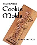 Baking with Cookie Molds: Secrets and Recipes for Making Amazing Handcrafted Cookies for Your Christmas, Holiday, Wedding, Party, Swap, Exchange, or Everyday Treat by Watson, Anne L. (2015) Paperback