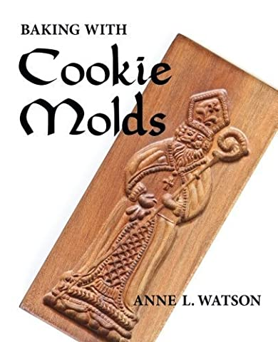 Baking with Cookie Molds: Secrets and Recipes for Making Amazing Handcrafted Cookies for Your Christmas, Holiday, Wedding, Party, Swap, Exchange, or Everyday Treat by Watson, Anne L. (2015) (Cookies For Christmas Cookie Swap)