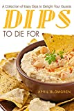 Dips to Die For: A Collection of Easy Dips to Delight Your Guests