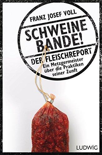 Schweinebande!: Der Fleischreport - Ein Metzgermeister über die Praktiken seiner Zunft