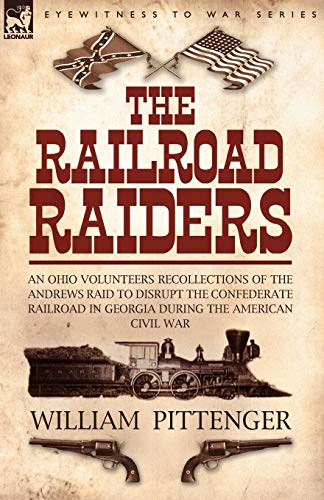 The Railroad Raiders: an Ohio Volunteers Recollections of the Andrews Raid to Disrupt the Confederate Railroad in Georgia During the American Civil War