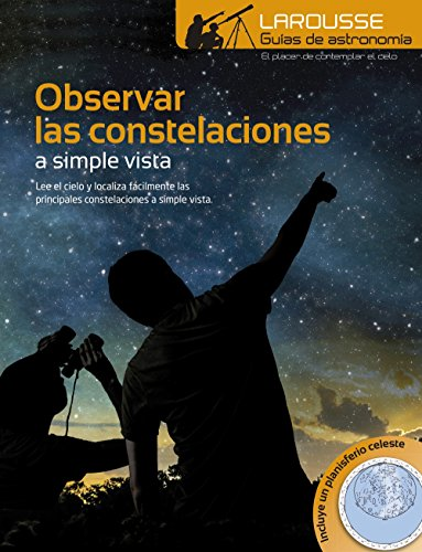 Observar las Constelaciones a simple vista (Larousse - Libros Ilustrados/ Prácticos - Ocio Y Naturaleza - Astronomía) por Larousse Editorial