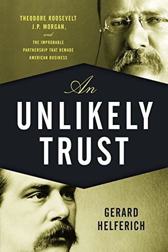an-unlikely-trust-theodore-roosevelt-jp-morgan-and-the-improbable-partnership-that-remade-american-b