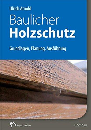 Baulicher Holzschutz: Grundlagen, Planung, Ausführung