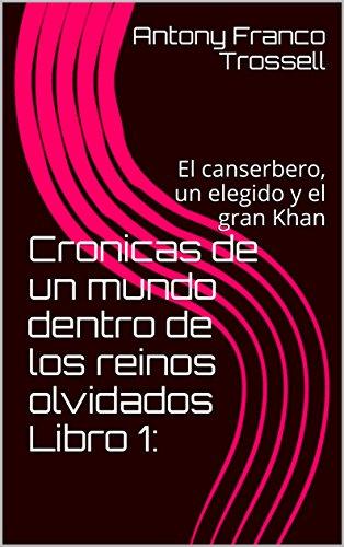 Cronicas de un mundo dentro de los reinos olvidados Libro 1:: El canserbero, un elegido y el gran Khan (Spanish Edition)