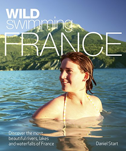 Wild Swimming France: Discover the Most Beautiful Rivers, Lakes and Waterfalls of France por Daniel Start