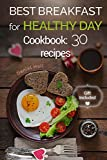 Best breakfast for healthy Day. Cookbook: 30 recipes.