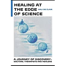 Healing at the Edge of Science: A Journey of Discovery : Doctors, Therapists and Healers