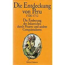 Die Entdeckung von Peru 1526 - 1712. Die Eroberung des Inkareiches durch Pizarro und andere Conquistadoren