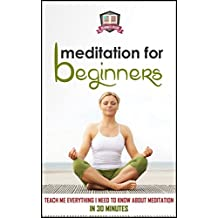 Meditation For Beginners: Teach Me Everything I Need To Know About Meditation In 30 Minutes (Meditation - Spirituality - Mindfulness - Relaxation) (English Edition)