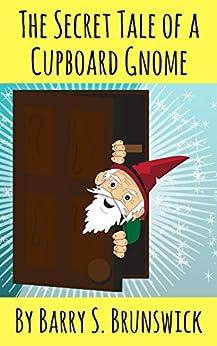 The Secret Tale of a Cupboard Gnome (English Edition) di [Brunswick, Barry S.]