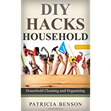 DIY Household Hacks: Complete Do-It-Yourself Manual For Home Repair, Maintenance and Improvement, Designed to Save You Time and Money (DIY Projects, diy ... cleaning and organizing) (English Edition)