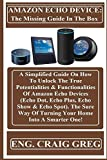 AMAZON ECHO DEVICE: The Missing Guide In The Box: : A Simplified Guide On How To Unlock The True Potentialities & Functionalities Of Amazon Echo Devices ... Echo Show & Echo Spot)... (English Edition)