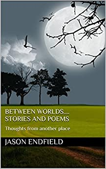 Between Worlds....stories and poems: Thoughts from another place by [Endfield, Jason]