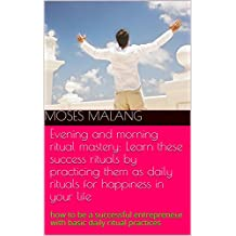 Evening and morning ritual mastery: Learn these success rituals by practicing them as daily rituals for happiness in your life: how to be a successful ... daily ritual practices (English Edition)