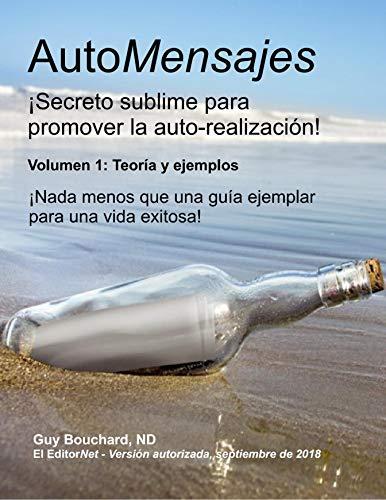 AutoMensajes: ¡Secreto sublime para promover la auto-realización! (Volumen 1: Teoría y ejemplos) por Guy Bouchard (ND) Licenciado en Naturoterapeuta