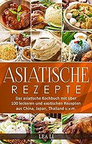Asiatische Rezepte: Das asiatische Kochbuch mit über 100 leckeren und exotischen Rezepten aus China, Japan, Th