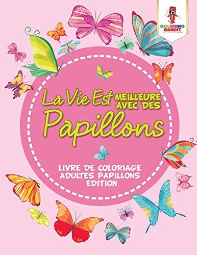 La Vie Est Meilleure Avec Des Papillons : Livre De Coloriage Adultes Papillons Edition