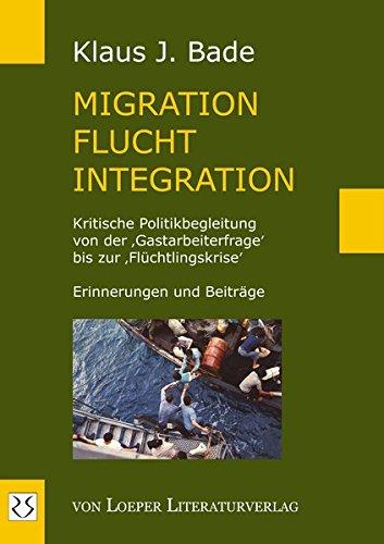 Migration - Flucht - Integration: Kritische Politikbegleitung von der 'Gastarbeiterfrage' bis zur 'Flüchtlingskrise'. Erinnerungen und Beiträge