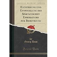 Entstehung und Entwicklung des Spartanischen Ephorats bis zur Beseitigung (Classic Reprint)