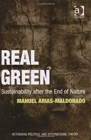 Real Green: Sustainability After the End of Nature (Rethinking Political and International Theory) by Arias-maldonado, Manuel (2012) Hardcover