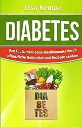 Diabetes: Den Blutzucker ohne Medikamente durch pflanzliche Heilmittel und Rezepte senken (Alternative Heilmittel und Ernhrung gegen Krankheiten - Zuckerkrankheit Diabetes)