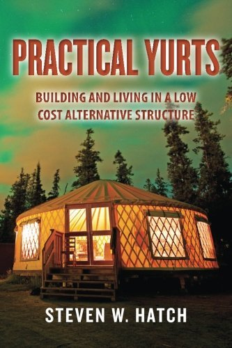 Practical Yurts: Building and Living in a Low Cost Alternative Structure by Steven W. Hatch (2014-04-05)