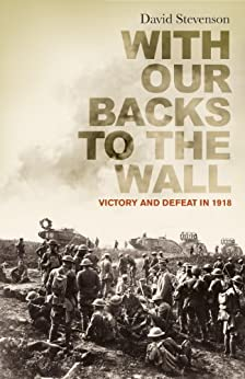 With Our Backs to the Wall: Victory and Defeat in 1918 by [Stevenson, David]