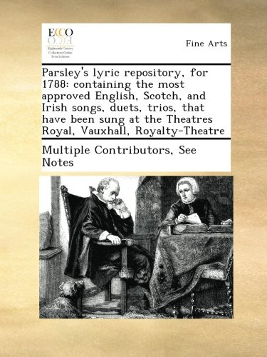 Parsley's lyric repository, for 1788: containing the most approved English, Scotch, and Irish songs, duets, trios, that have been sung at the Theatres Royal, Vauxhall, Royalty-Theatre