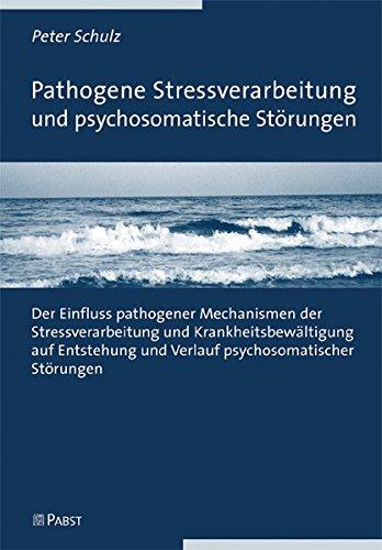 Pathogene Stressverarbeitung und psychosomatische Störungen: Der Einfluss pathogener Mechanismen der Stressverarbeitung und Krankheitsbewältigung auf Entstehung und Verlauf psychosomatischer Störungen