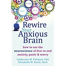 Rewire Your Anxious Brain: How to Use the Neuroscience of Fear to End Anxiety, Panic, and Worry (English Edition)