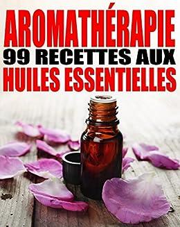 Aromathérapie - 99 recettes aux Huiles Essentielles par [Delune, Alexis]