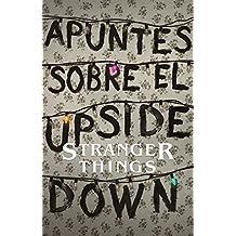 Apuntes Sobre El Mundo Al Revés: Una Guía No Oficial de Stanger Things / Notes from the Upside Down