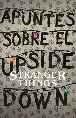 Apuntes Sobre El Mundo Al Revés: Una Guía No Oficial de Stanger Things / Notes from the Upside Down por Guy Adams