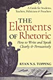 The Elements of Rhetoric: How to Write and Speak Clearly and Persuasively - A Guide for Students, Teachers, Politicians & Preachers