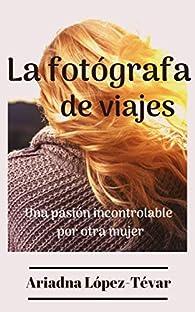 LA FOTÓGRAFA DE VIAJES: Una pasión incontrolable por otra mujer par  Ariadna López- Tévar