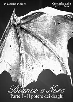 Bianco e Nero Parte I - Il potere dei draghi: (in promozione) (Cronache dalle Terre di Arret Vol. 1) di [Pieroni, P. Marina]
