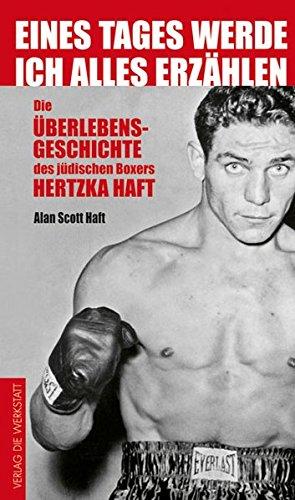 Eines Tages werde ich alles erzählen: Die Überlebensgeschichte des jüdischen Boxers Hertzko Haft