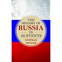 The History of Russia in 50 Events: (Russian History - Napoleon In Russia - The Crimean War - Russia In World War - The Cold War) (Timeline History in 50 Events Book 3) (English Edition)