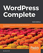 Wordpress Complete, Sixth Edition: A comprehensive guide to WordPress development from scratch